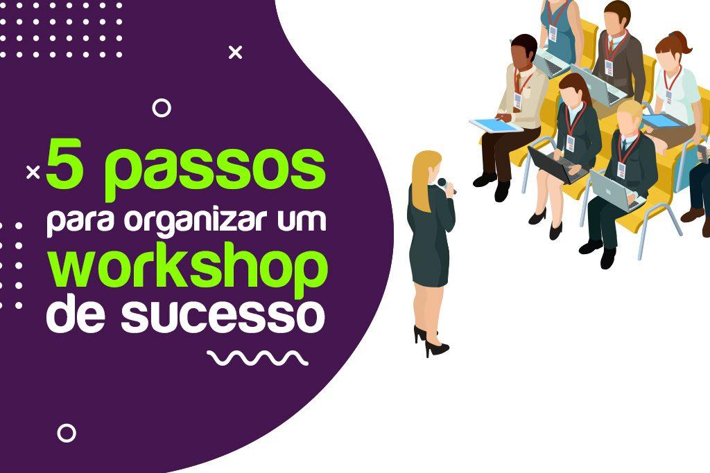 5 Passos para organizar um workshop de sucesso